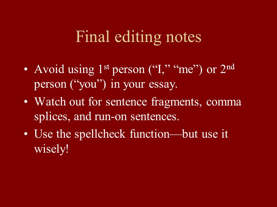 Final editing notes Avoid using 1 st person ( I, me ) or 2 nd person ( you ) in your essay.