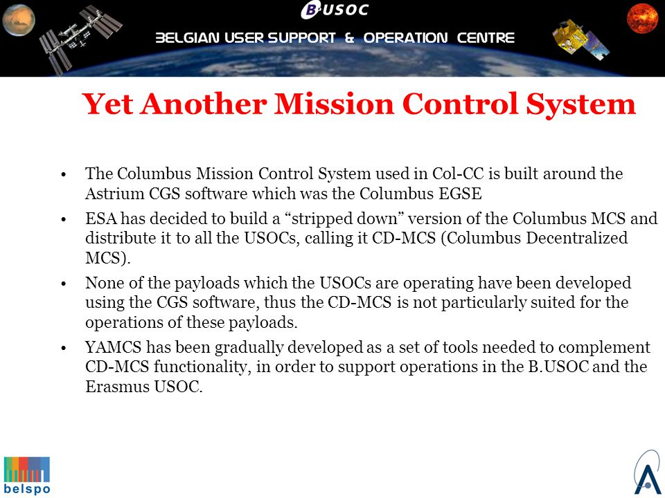 Yet Another Mission Control System The main needs that drove the development of YAMCS are: Multiple parallel commanding/monitoring chains Complicated data structures and encodings used by some instruments.