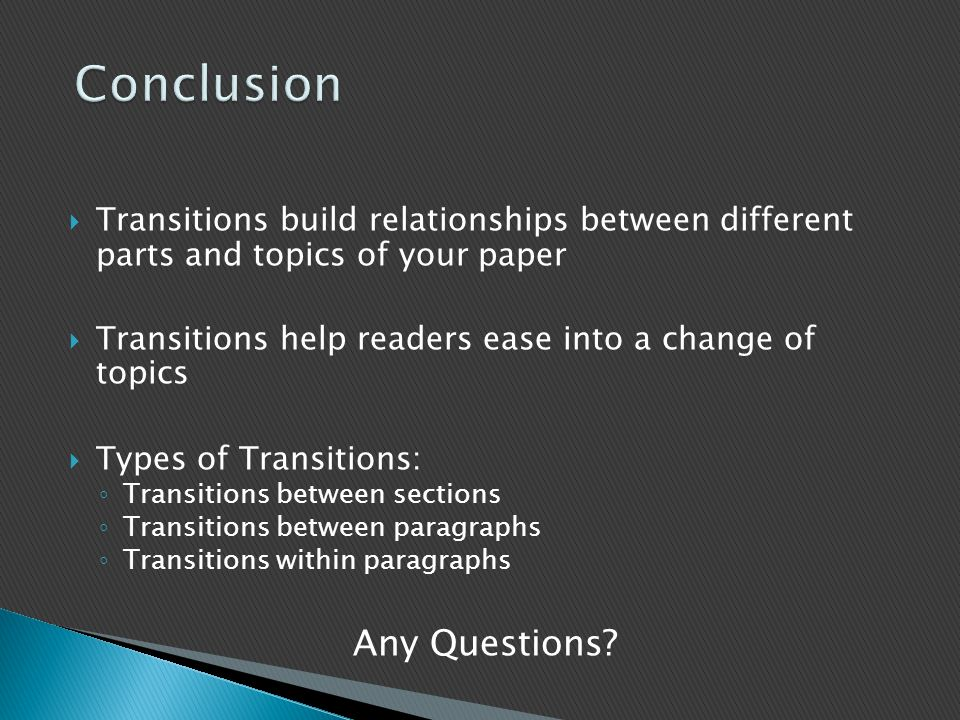 Transitions build relationships between different parts and topics of your paper  Transitions help readers ease into a change of topics  Types of