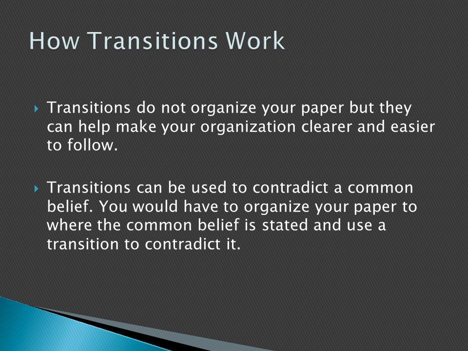  Transitions do not organize your paper but they can help make your organization clearer and easier to follow.
