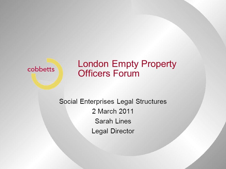 London Empty Property Officers Forum Social Enterprises Legal Structures 2 March 2011 Sarah Lines Legal Director