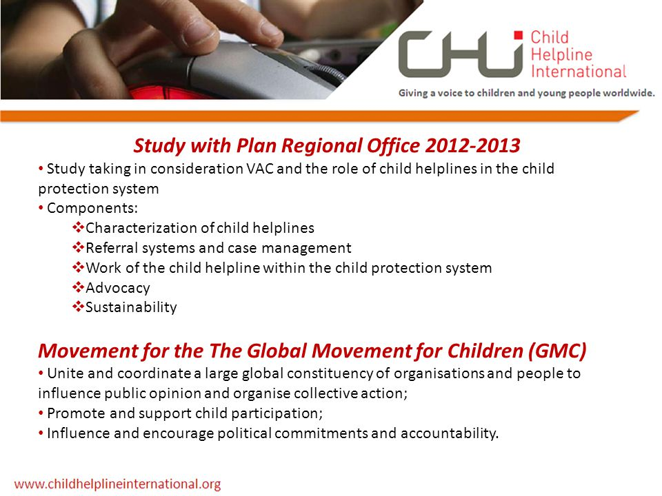 Study with Plan Regional Office 2012-2013 Study taking in consideration VAC and the role of child helplines in the child protection system Components: