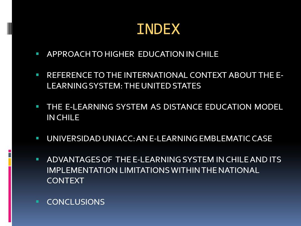 INDEX  APPROACH TO HIGHER EDUCATION IN CHILE  REFERENCE TO THE INTERNATIONAL CONTEXT ABOUT THE E- LEARNING SYSTEM: THE UNITED STATES  THE E-LEARNING SYSTEM AS DISTANCE EDUCATION MODEL IN CHILE  UNIVERSIDAD UNIACC: AN E-LEARNING EMBLEMATIC CASE  ADVANTAGES OF THE E-LEARNING SYSTEM IN CHILE AND ITS IMPLEMENTATION LIMITATIONS WITHIN THE NATIONAL CONTEXT  CONCLUSIONS