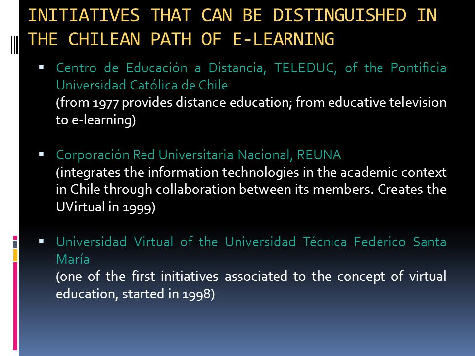  Centro de Educación a Distancia, TELEDUC, of the Pontificia Universidad Católica de Chile (from 1977 provides distance education; from educative television to e-learning)  Corporación Red Universitaria Nacional, REUNA (integrates the information technologies in the academic context in Chile through collaboration between its members.