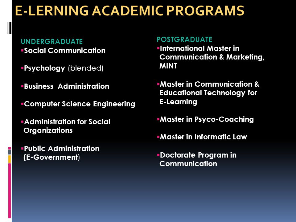 UNDERGRADUATE  Social Communication  Psychology (blended)  Business Administration  Computer Science Engineering  Administration for Social Organizations  Public Administration (E-Government ) POSTGRADUATE  International Master in Communication & Marketing, MINT  Master in Communication & Educational Technology for E-Learning  Master in Psyco-Coaching  Master in Informatic Law  Doctorate Program in Communication E-LERNING ACADEMIC PROGRAMS