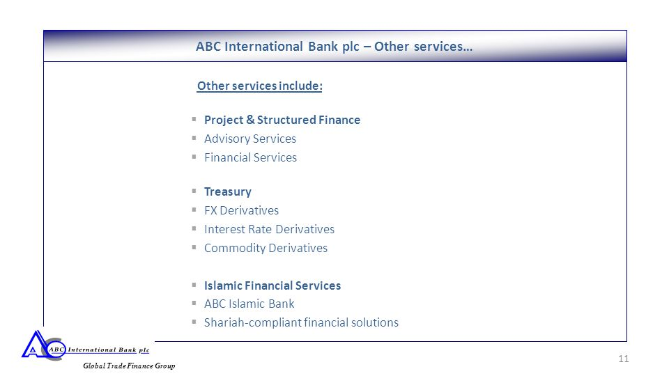 Other services include:  Project & Structured Finance  Advisory Services  Financial Services  Treasury  FX Derivatives  Interest Rate Derivatives  Commodity Derivatives  Islamic Financial Services  ABC Islamic Bank  Shariah-compliant financial solutions ABC International Bank plc – Other services… 11 Global Trade Finance Group