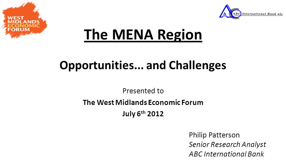 The MENA Region Opportunities... and Challenges Presented to The West Midlands Economic Forum July 6 th 2012 Philip Patterson Senior Research Analyst