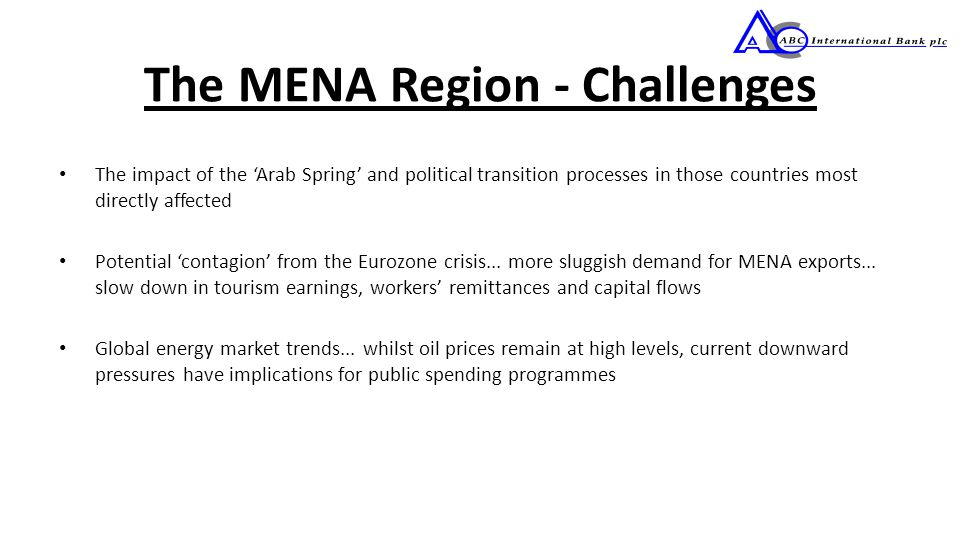The MENA Region - Challenges The impact of the 'Arab Spring' and political transition processes in those countries most directly affected Potential 'contagion' from the Eurozone crisis...