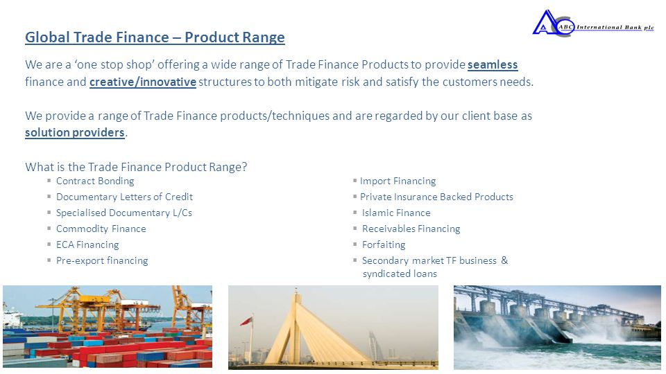 We are a 'one stop shop' offering a wide range of Trade Finance Products to provide seamless finance and creative/innovative structures to both mitiga