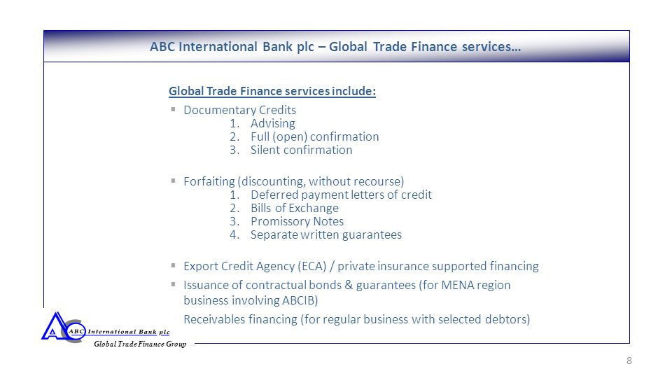Global Trade Finance services include:  Documentary Credits 1.Advising 2.Full (open) confirmation 3.Silent confirmation  Forfaiting (discounting, without recourse) 1.Deferred payment letters of credit 2.Bills of Exchange 3.Promissory Notes 4.Separate written guarantees  Export Credit Agency (ECA) / private insurance supported financing  Issuance of contractual bonds & guarantees (for MENA region business involving ABCIB)  Receivables financing (for regular business with selected debtors) ABC International Bank plc – Global Trade Finance services… 8 Global Trade Finance Group
