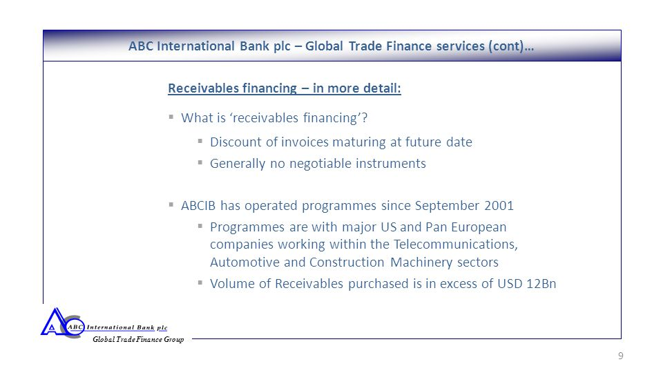ABC International Bank plc – Global Trade Finance services (cont)… 9 Global Trade Finance Group Receivables financing – in more detail:  What is 'receivables financing'.
