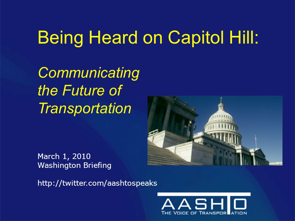 Being Heard on Capitol Hill: Communicating the Future of Transportation March 1, 2010 Washington Briefing http://twitter.com/aashtospeaks