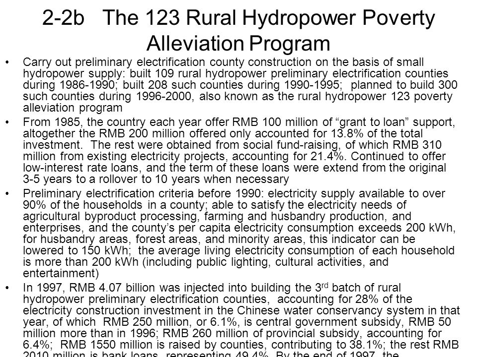 2-2b The 123 Rural Hydropower Poverty Alleviation Program Carry out preliminary electrification county construction on the basis of small hydropower supply: built 109 rural hydropower preliminary electrification counties during 1986-1990; built 208 such counties during 1990-1995; planned to build 300 such counties during 1996-2000, also known as the rural hydropower 123 poverty alleviation program From 1985, the country each year offer RMB 100 million of grant to loan support, altogether the RMB 200 million offered only accounted for 13.8% of the total investment.