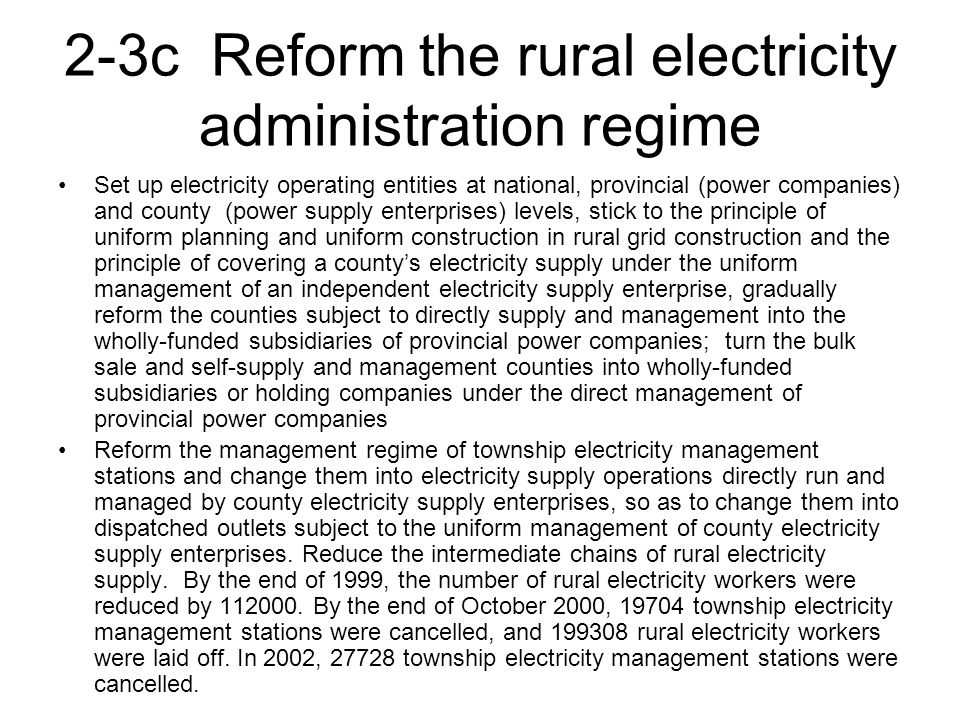 2-3c Reform the rural electricity administration regime Set up electricity operating entities at national, provincial (power companies) and county (power supply enterprises) levels, stick to the principle of uniform planning and uniform construction in rural grid construction and the principle of covering a county's electricity supply under the uniform management of an independent electricity supply enterprise, gradually reform the counties subject to directly supply and management into the wholly-funded subsidiaries of provincial power companies; turn the bulk sale and self-supply and management counties into wholly-funded subsidiaries or holding companies under the direct management of provincial power companies Reform the management regime of township electricity management stations and change them into electricity supply operations directly run and managed by county electricity supply enterprises, so as to change them into dispatched outlets subject to the uniform management of county electricity supply enterprises.