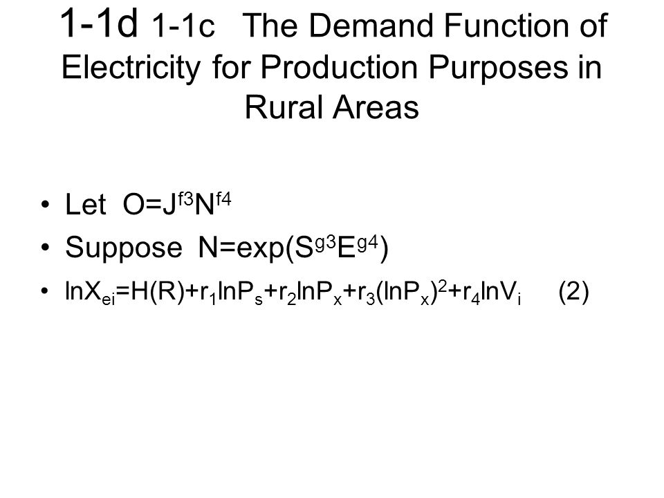 1-1d 1-1c The Demand Function of Electricity for Production Purposes in Rural Areas Let O=J f3 N f4 Suppose N=exp(S g3 E g4 ) lnX ei =H(R)+r 1 lnP s +r 2 lnP x +r 3 (lnP x ) 2 +r 4 lnV i (2)