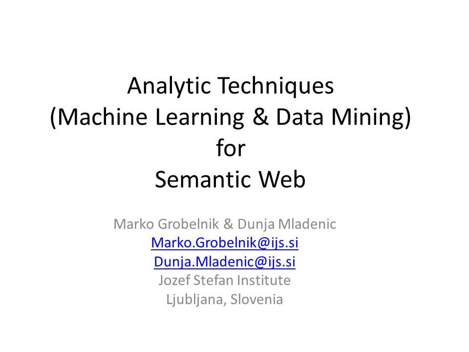 Analytic Techniques (Machine Learning & Data Mining) for Semantic Web Marko Grobelnik & Dunja Mladenic Marko.Grobelnik@ijs.si Dunja.Mladenic@ijs.si Jo