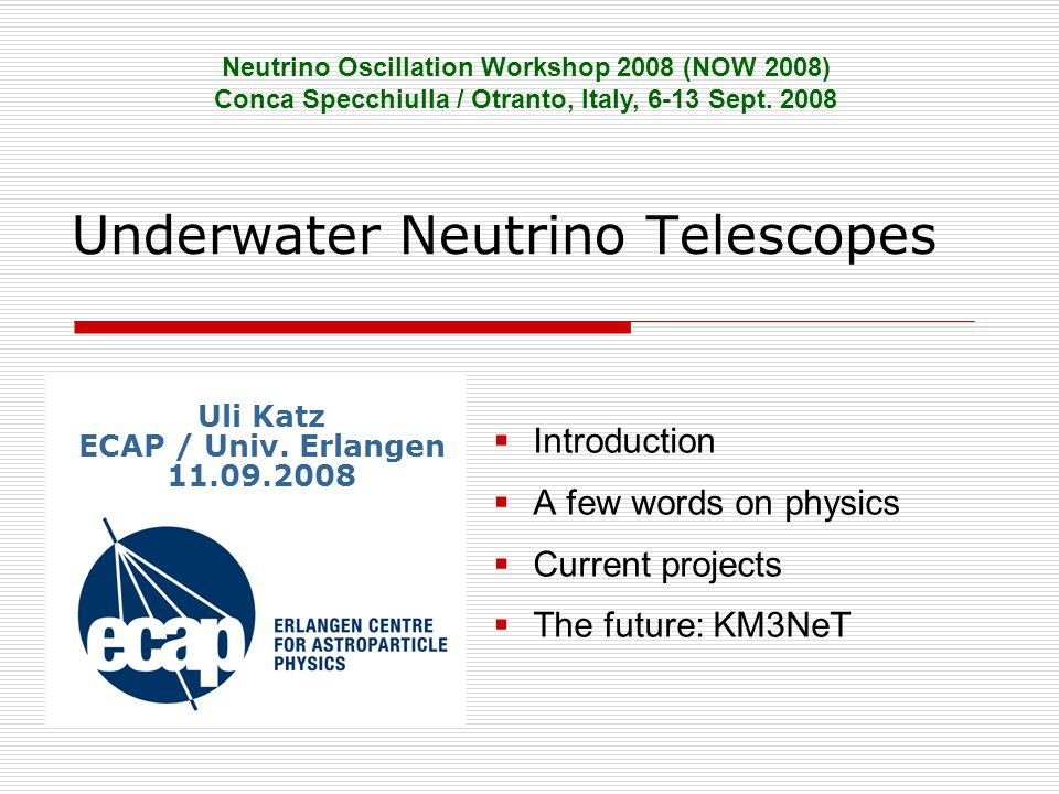 Underwater Neutrino Telescopes  Introduction  A few words on physics  Current projects  The future: KM3NeT Neutrino Oscillation Workshop 2008 (NOW 2008) Conca Specchiulla / Otranto, Italy, 6-13 Sept.