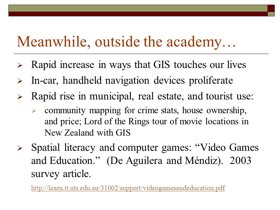 Meanwhile, outside the academy…  Rapid increase in ways that GIS touches our lives  In-car, handheld navigation devices proliferate  Rapid rise in municipal, real estate, and tourist use:  community mapping for crime stats, house ownership, and price; Lord of the Rings tour of movie locations in New Zealand with GIS  Spatial literacy and computer games: Video Games and Education. (De Aguilera and Méndiz).