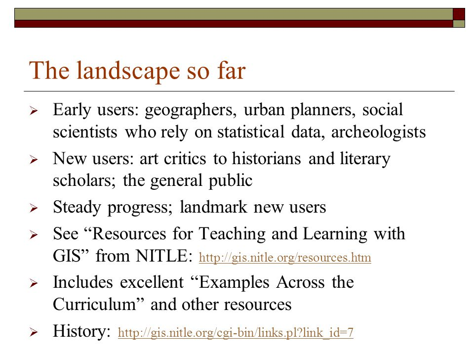 The landscape so far  Early users: geographers, urban planners, social scientists who rely on statistical data, archeologists  New users: art critics to historians and literary scholars; the general public  Steady progress; landmark new users  See Resources for Teaching and Learning with GIS from NITLE: http://gis.nitle.org/resources.htm http://gis.nitle.org/resources.htm  Includes excellent Examples Across the Curriculum and other resources  History: http://gis.nitle.org/cgi-bin/links.pl?link_id=7 http://gis.nitle.org/cgi-bin/links.pl?link_id=7
