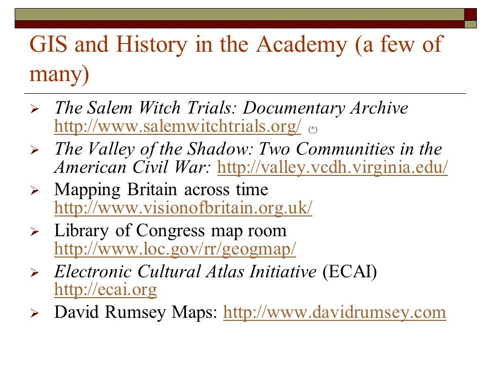 GIS and History in the Academy (a few of many)  The Salem Witch Trials: Documentary Archive http://www.salemwitchtrials.org/ (*) http://www.salemwitchtrials.org/*  The Valley of the Shadow: Two Communities in the American Civil War: http://valley.vcdh.virginia.edu/http://valley.vcdh.virginia.edu/  Mapping Britain across time http://www.visionofbritain.org.uk/ http://www.visionofbritain.org.uk/  Library of Congress map room http://www.loc.gov/rr/geogmap/ http://www.loc.gov/rr/geogmap/  Electronic Cultural Atlas Initiative (ECAI) http://ecai.org http://ecai.org  David Rumsey Maps: http://www.davidrumsey.comhttp://www.davidrumsey.com