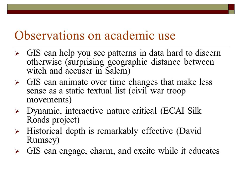 Observations on academic use  GIS can help you see patterns in data hard to discern otherwise (surprising geographic distance between witch and accuser in Salem)  GIS can animate over time changes that make less sense as a static textual list (civil war troop movements)  Dynamic, interactive nature critical (ECAI Silk Roads project)  Historical depth is remarkably effective (David Rumsey)  GIS can engage, charm, and excite while it educates