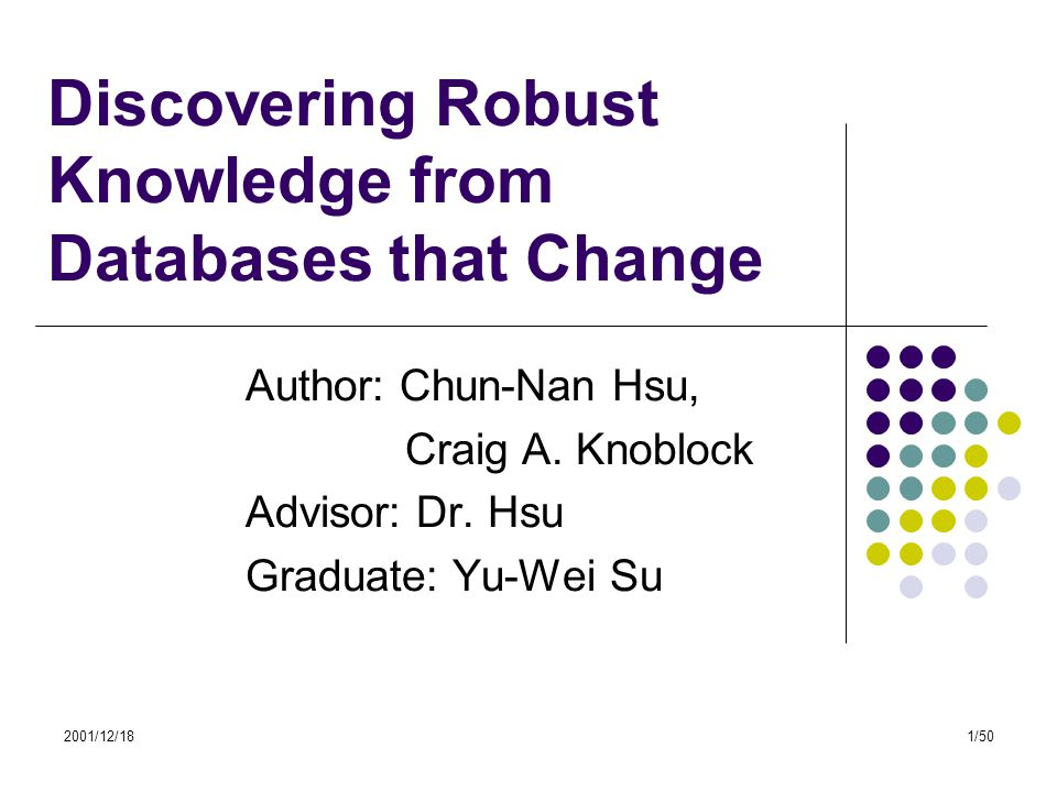 2001/12/181/50 Discovering Robust Knowledge from Databases that Change Author: Chun-Nan Hsu, Craig A. Knoblock Advisor: Dr. Hsu Graduate: Yu-Wei Su