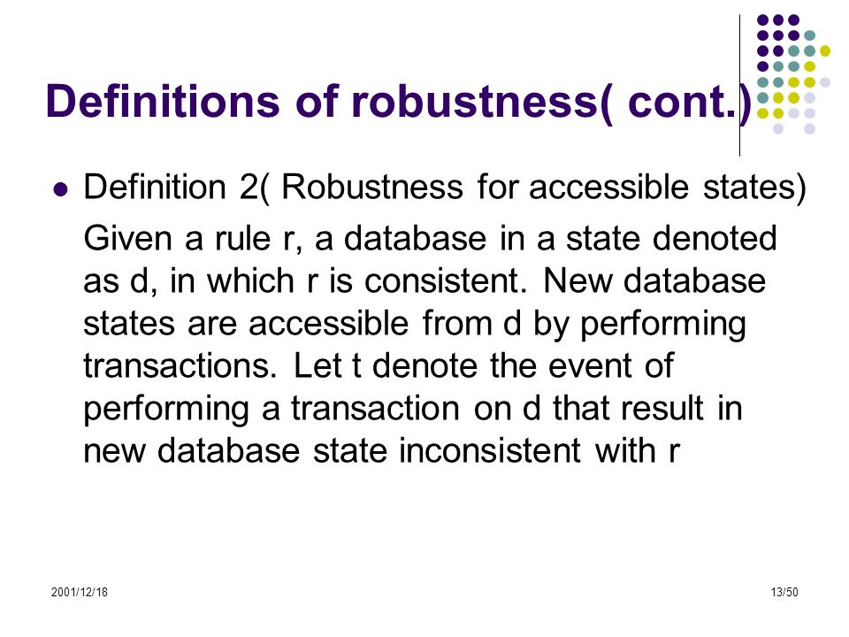 2001/12/1813/50 Definitions of robustness( cont.) Definition 2( Robustness for accessible states) Given a rule r, a database in a state denoted as d,