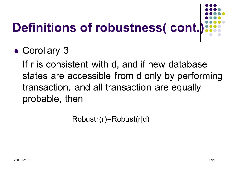 2001/12/1815/50 Definitions of robustness( cont.) Corollary 3 If r is consistent with d, and if new database states are accessible from d only by perf