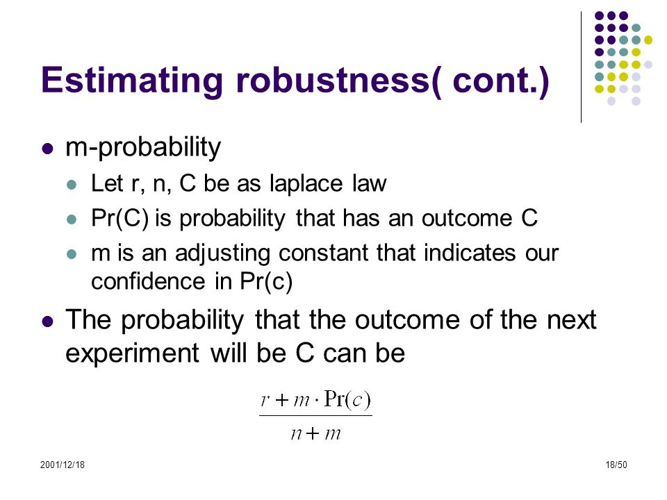 2001/12/1818/50 Estimating robustness( cont.) m-probability Let r, n, C be as laplace law Pr(C) is probability that has an outcome C m is an adjusting