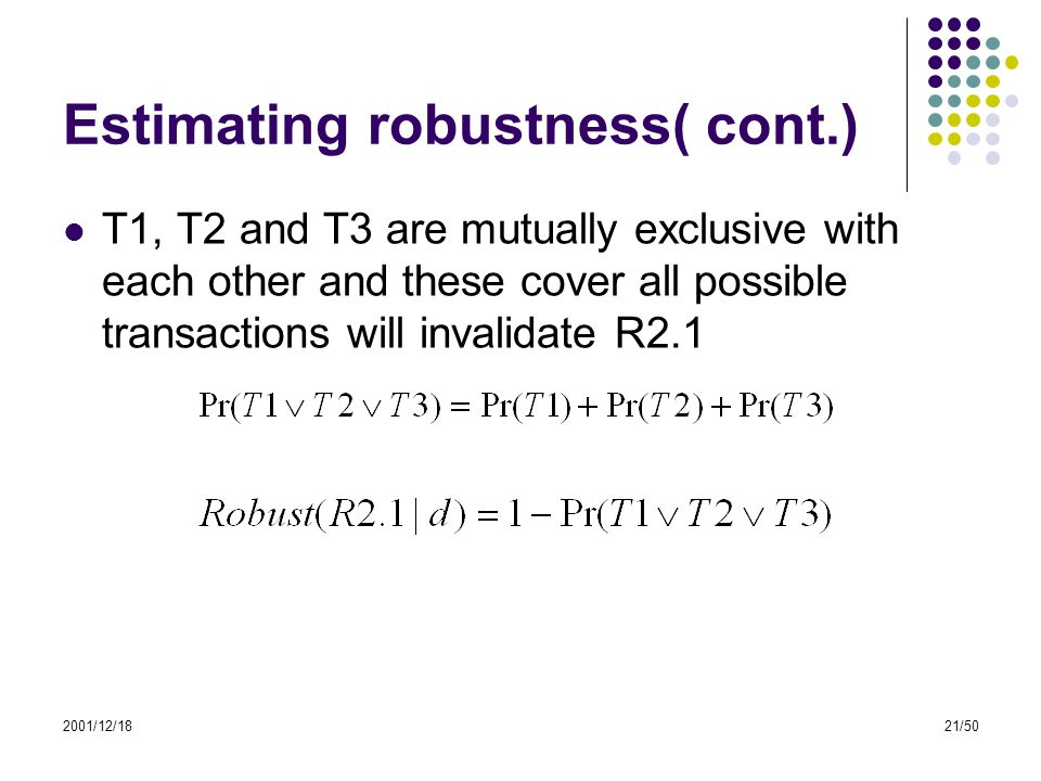 2001/12/1821/50 Estimating robustness( cont.) T1, T2 and T3 are mutually exclusive with each other and these cover all possible transactions will inva