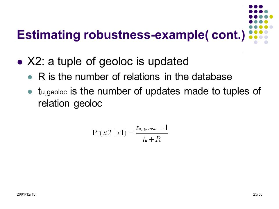 2001/12/1825/50 Estimating robustness-example( cont.) X2: a tuple of geoloc is updated R is the number of relations in the database t u,geoloc is the