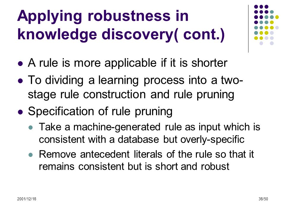 2001/12/1838/50 Applying robustness in knowledge discovery( cont.) A rule is more applicable if it is shorter To dividing a learning process into a tw