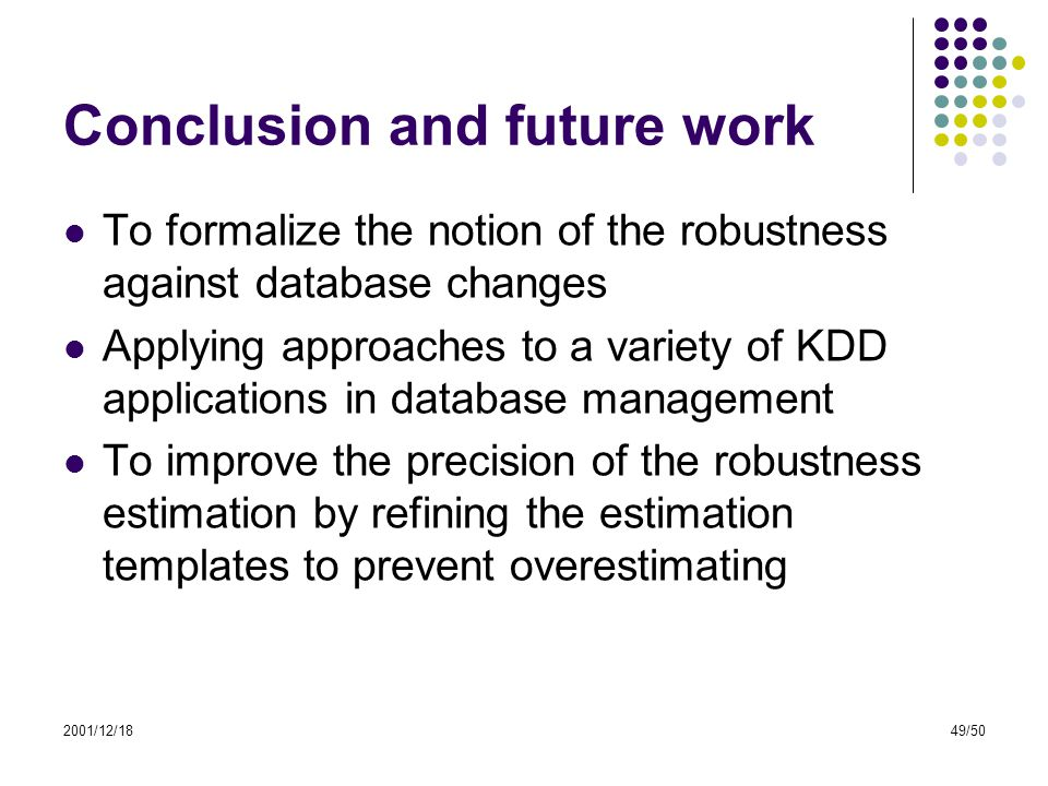2001/12/1849/50 Conclusion and future work To formalize the notion of the robustness against database changes Applying approaches to a variety of KDD