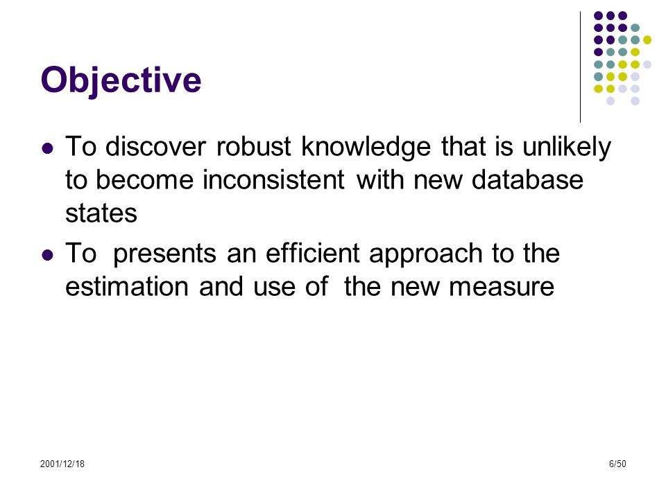 2001/12/186/50 Objective To discover robust knowledge that is unlikely to become inconsistent with new database states To presents an efficient approa