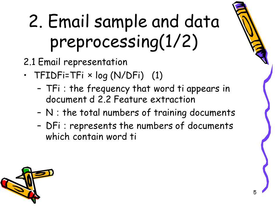 5 2. Email sample and data preprocessing(1/2) 2.1 Email representation TFIDFi=TFi × log (N/DFi) (1) –TFi : the frequency that word ti appears in docum