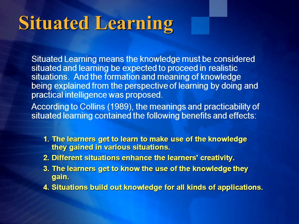 Situated Learning means the knowledge must be considered situated and learning be expected to proceed in realistic situations.