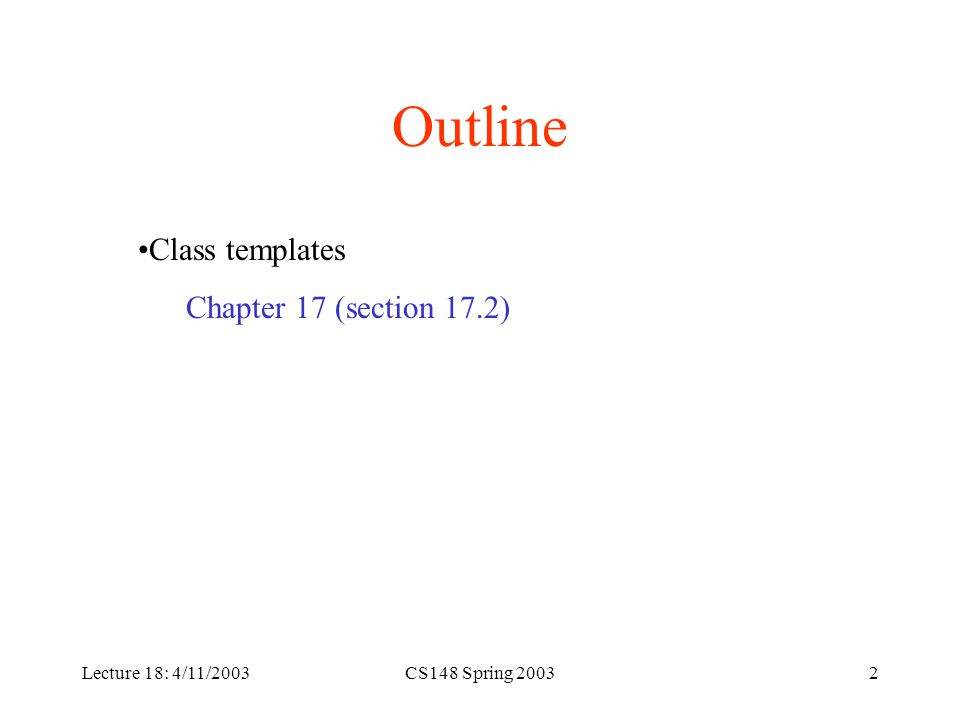 CS148 Spring 20032 Outline Class templates Chapter 17 (section 17.2)