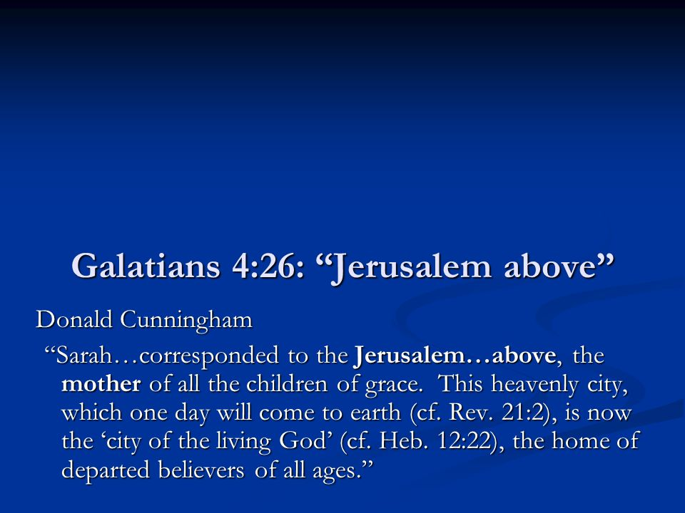 "Galatians 4:26: ""Jerusalem above"" Donald Cunningham ""Sarah…corresponded to the Jerusalem…above, the mother of all the children of grace. This heavenly"