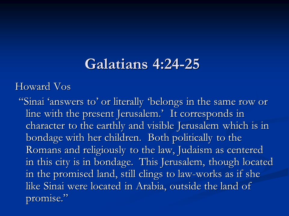 "Galatians 4:24-25 Howard Vos ""Sinai 'answers to' or literally 'belongs in the same row or line with the present Jerusalem.' It corresponds in characte"