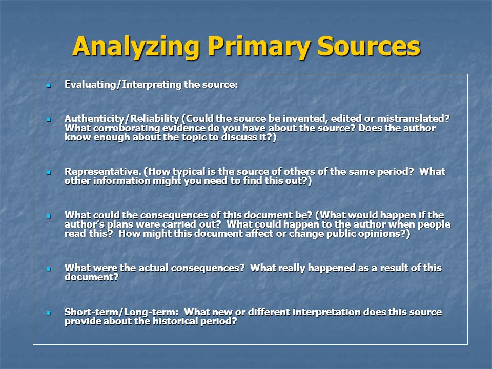Analyzing Primary Sources Evaluating/Interpreting the source: Evaluating/Interpreting the source: Authenticity/Reliability (Could the source be invented, edited or mistranslated.