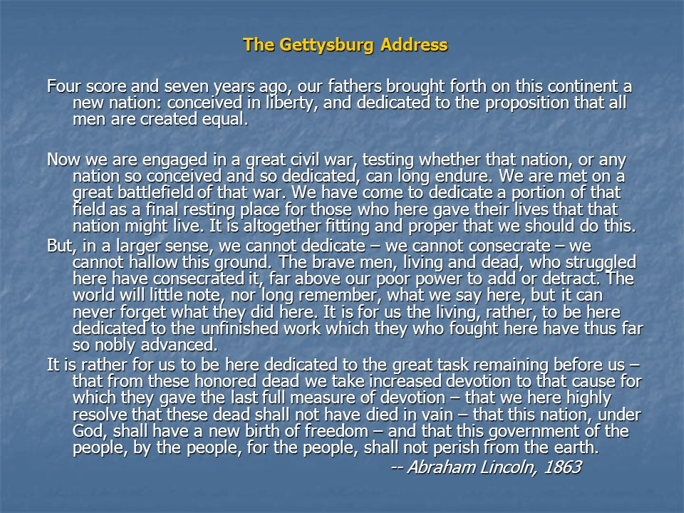 The Gettysburg Address Four score and seven years ago, our fathers brought forth on this continent a new nation: conceived in liberty, and dedicated to the proposition that all men are created equal.
