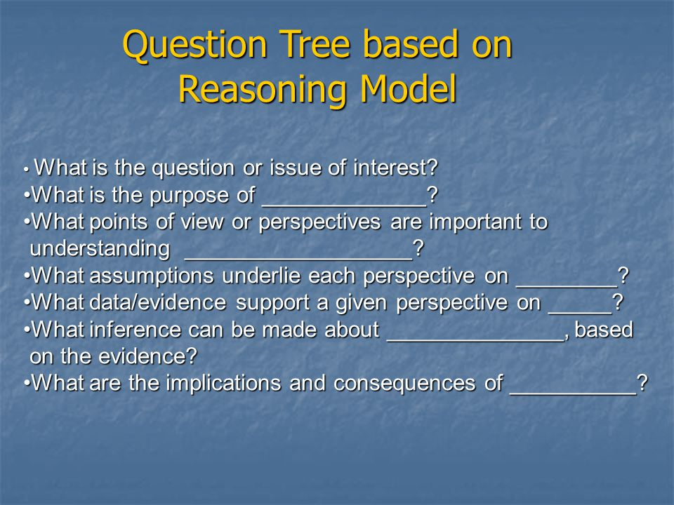 Question Tree based on Reasoning Model What is the question or issue of interest.