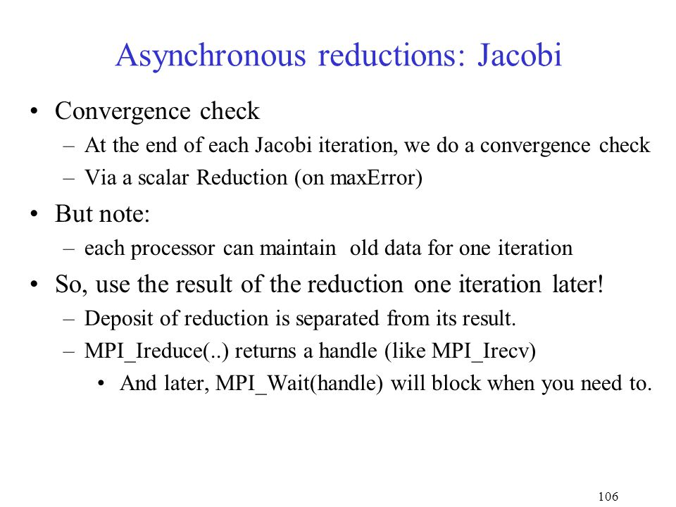 106 Asynchronous reductions: Jacobi Convergence check –At the end of each Jacobi iteration, we do a convergence check –Via a scalar Reduction (on maxError) But note: –each processor can maintain old data for one iteration So, use the result of the reduction one iteration later.