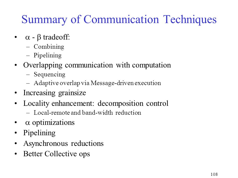 108 Summary of Communication Techniques  -  tradeoff: –Combining –Pipelining Overlapping communication with computation –Sequencing –Adaptive overlap via Message-driven execution Increasing grainsize Locality enhancement: decomposition control –Local-remote and band-width reduction  optimizations Pipelining Asynchronous reductions Better Collective ops