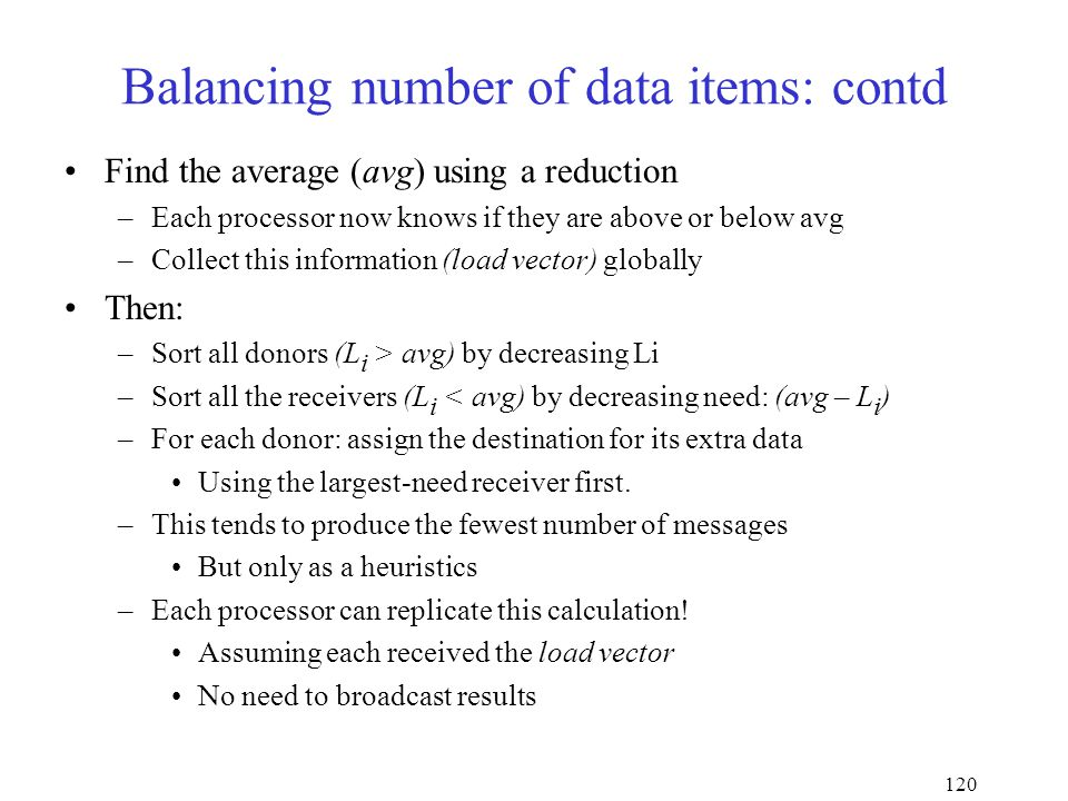 120 Balancing number of data items: contd Find the average (avg) using a reduction –Each processor now knows if they are above or below avg –Collect this information (load vector) globally Then: –Sort all donors (L i > avg) by decreasing Li –Sort all the receivers (L i < avg) by decreasing need: (avg – L i ) –For each donor: assign the destination for its extra data Using the largest-need receiver first.