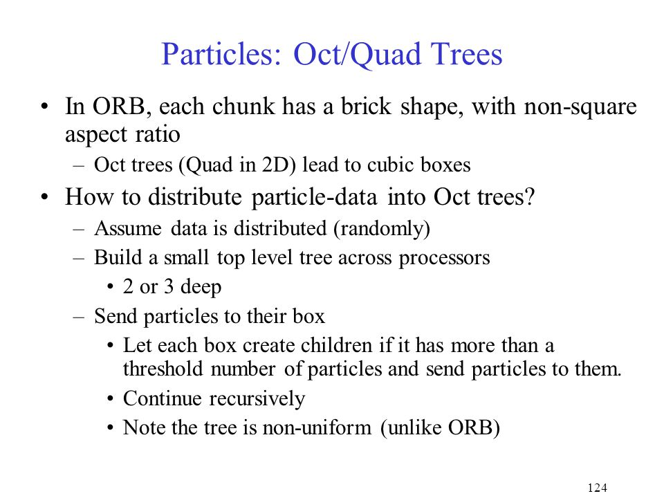 124 Particles: Oct/Quad Trees In ORB, each chunk has a brick shape, with non-square aspect ratio –Oct trees (Quad in 2D) lead to cubic boxes How to distribute particle-data into Oct trees.