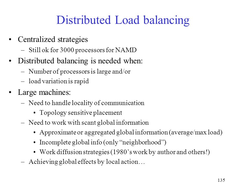 135 Distributed Load balancing Centralized strategies –Still ok for 3000 processors for NAMD Distributed balancing is needed when: –Number of processors is large and/or –load variation is rapid Large machines: –Need to handle locality of communication Topology sensitive placement –Need to work with scant global information Approximate or aggregated global information (average/max load) Incomplete global info (only neighborhood ) Work diffusion strategies (1980's work by author and others!) –Achieving global effects by local action…
