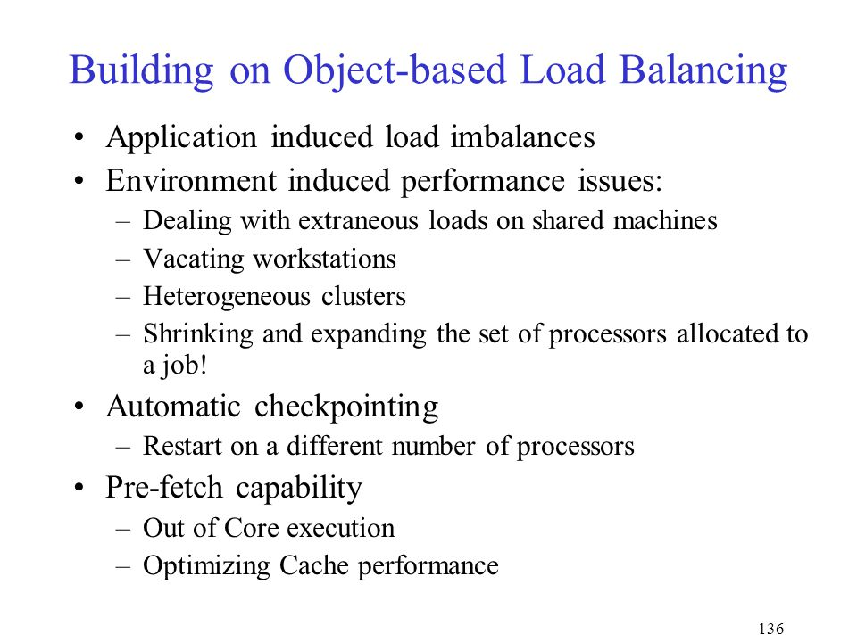 136 Building on Object-based Load Balancing Application induced load imbalances Environment induced performance issues: –Dealing with extraneous loads on shared machines –Vacating workstations –Heterogeneous clusters –Shrinking and expanding the set of processors allocated to a job.