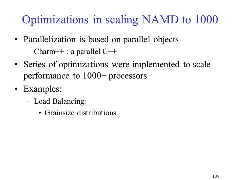 139 Optimizations in scaling NAMD to 1000 Parallelization is based on parallel objects –Charm++ : a parallel C++ Series of optimizations were implemented to scale performance to 1000+ processors Examples: –Load Balancing: Grainsize distributions