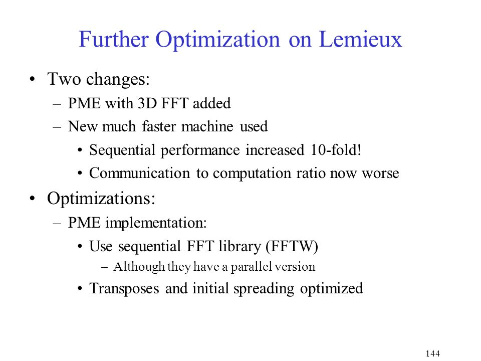 144 Further Optimization on Lemieux Two changes: –PME with 3D FFT added –New much faster machine used Sequential performance increased 10-fold.